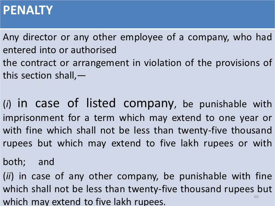 PENALTY Any director or any other employee of a company, who had entered into or authorised the contract or arrangement in violation of the provisions of this section shall,— (i) in case of listed company, be punishable with imprisonment for a term which may extend to one year or with fine which shall not be less than twenty-five thousand rupees but which may extend to five lakh rupees or with both; and (ii) in case of any other company, be punishable with fine which shall not be less than twenty-five thousand rupees but which may extend to five lakh rupees.