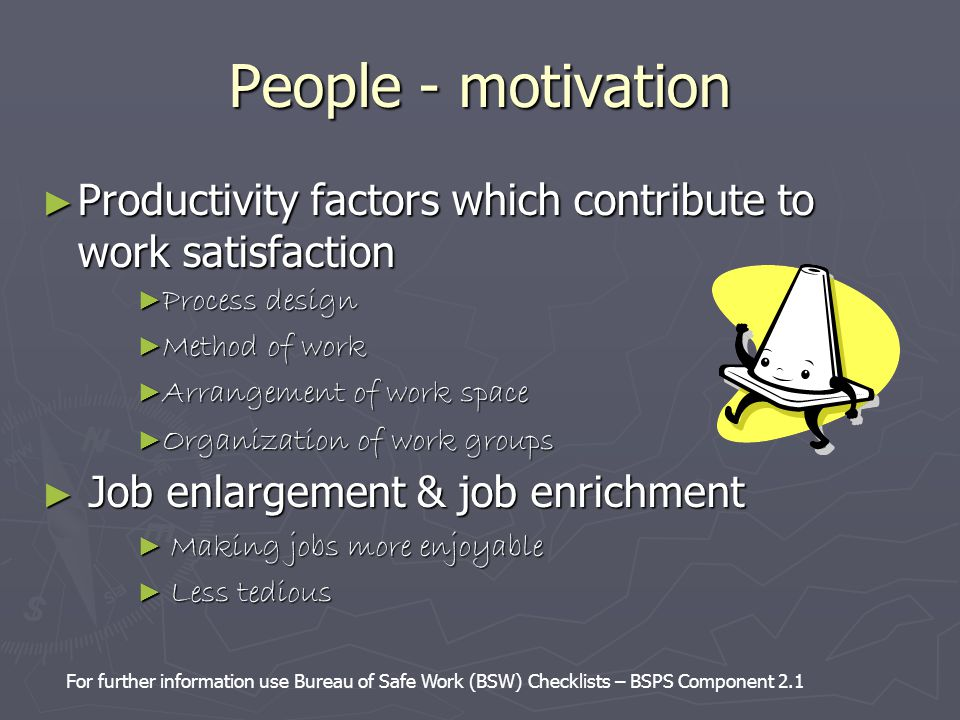 People - motivation ► Productivity factors which contribute to work satisfaction ► Process design ► Method of work ► Arrangement of work space ► Organ