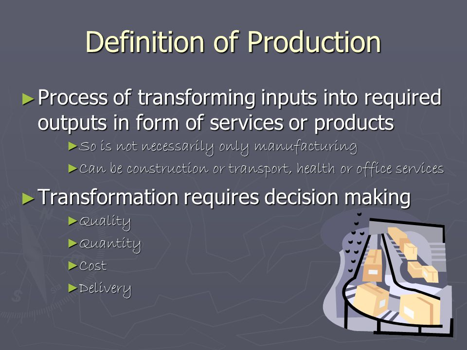 Definition of Production ► Process of transforming inputs into required outputs in form of services or products ► So is not necessarily only manufactu