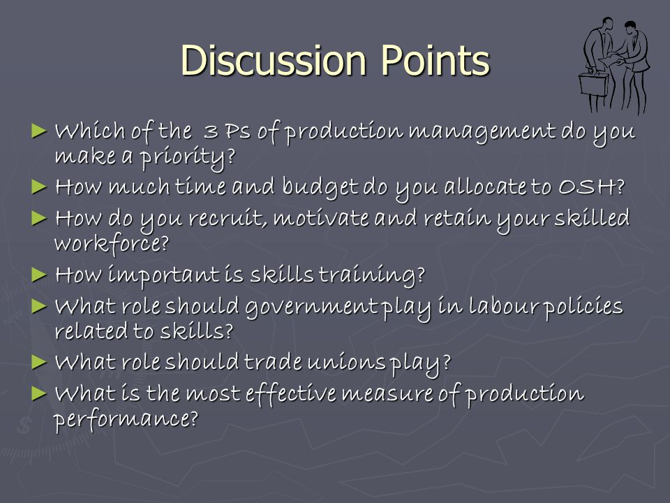 Discussion Points ► Which of the 3 Ps of production management do you make a priority? ► How much time and budget do you allocate to OSH? ► How do you