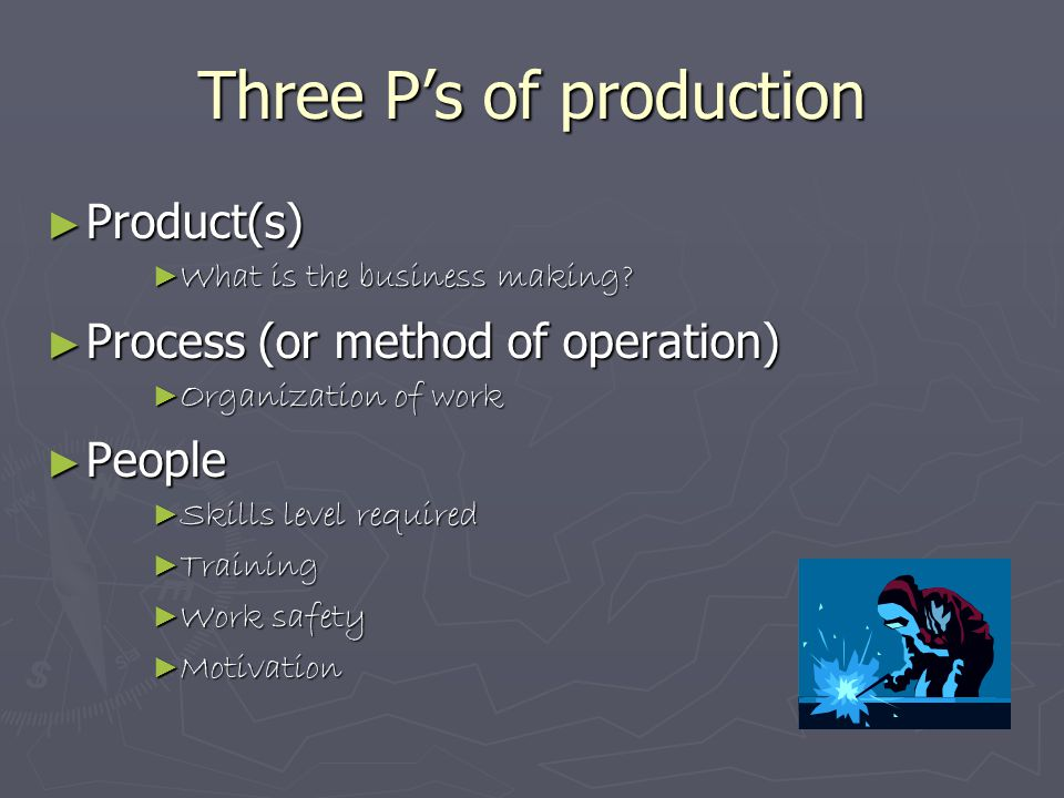 Three P's of production ► Product(s) ► What is the business making? ► Process (or method of operation) ► Organization of work ► People ► Skills level