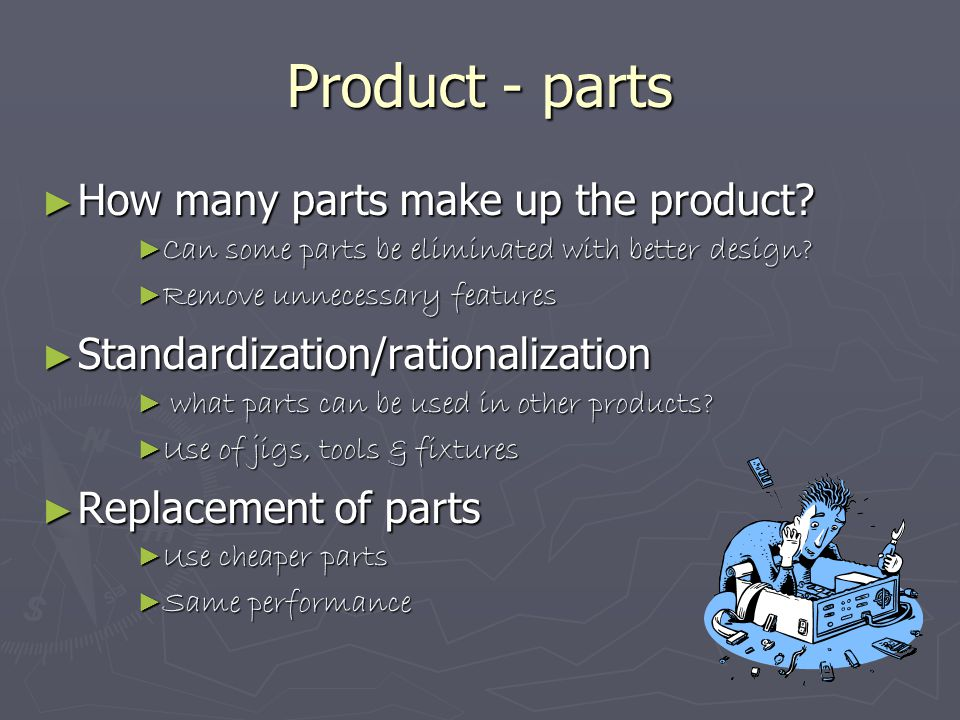 Product - parts ► How many parts make up the product? ► Can some parts be eliminated with better design? ► Remove unnecessary features ► Standardizati
