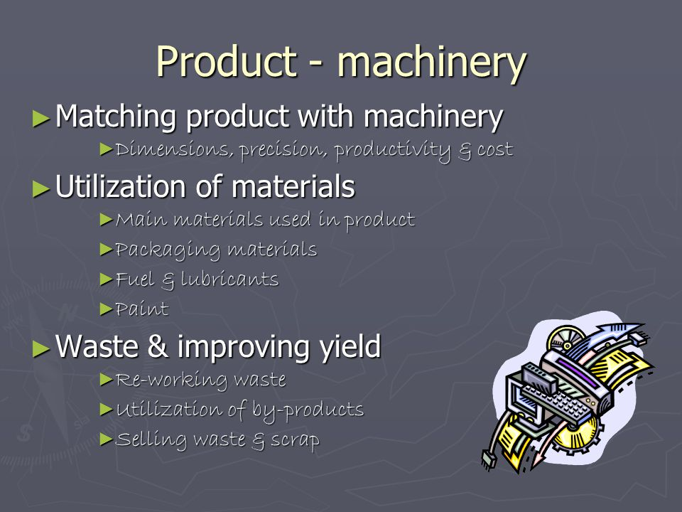 Product - machinery ► Matching product with machinery ► Dimensions, precision, productivity & cost ► Utilization of materials ► Main materials used in