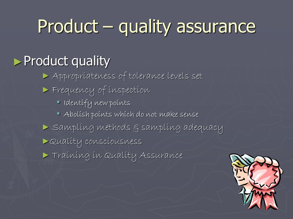 Product – quality assurance ► Product quality ► Appropriateness of tolerance levels set ► Frequency of inspection  Identify new points  Abolish poin