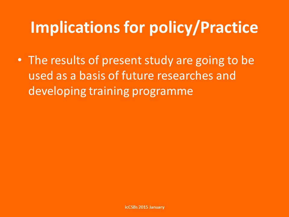 Implications for policy/Practice The results of present study are going to be used as a basis of future researches and developing training programme icCSBs 2015 January
