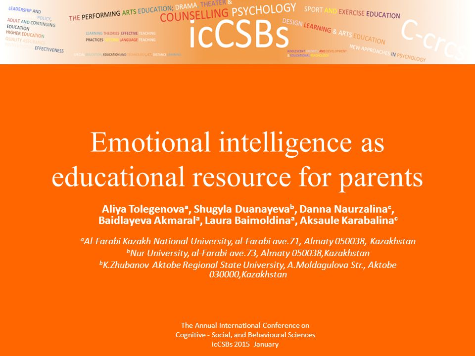 Emotional intelligence as educational resource for parents Aliya Tolegenova a, Shugyla Duanayeva b, Danna Naurzalina c, Baidlayeva Akmaral a, Laura Baimoldina a, Aksaule Karabalina c a Al-Farabi Kazakh National University, al-Farabi ave.71, Almaty 050038, Kazakhstan b Nur University, al-Farabi ave.73, Almaty 050038,Kazakhstan b K.Zhubanov Aktobe Regional State University, A.Moldagulova Str., Aktobe 030000,Kazakhstan The Annual International Conference on Cognitive - Social, and Behavioural Sciences icCSBs 2015 January