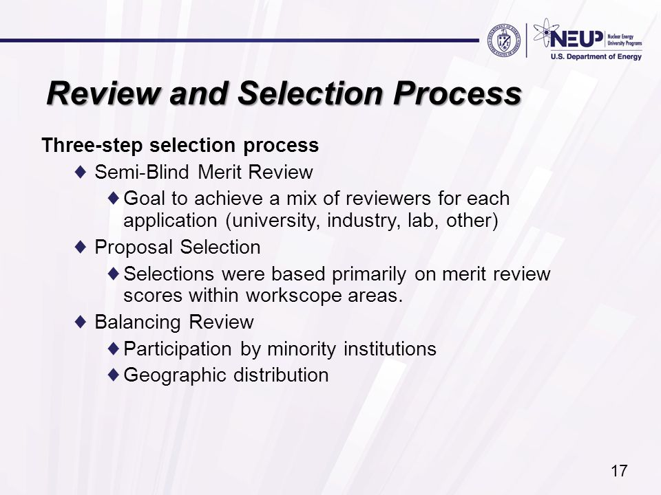 Review and Selection Process Three-step selection process ♦Semi-Blind Merit Review ♦Goal to achieve a mix of reviewers for each application (university, industry, lab, other) ♦Proposal Selection ♦Selections were based primarily on merit review scores within workscope areas.