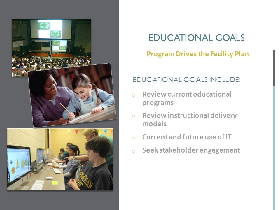 EDUCATIONAL GOALS o Review current educational programs o Review instructional delivery models o Current and future use of IT o Seek stakeholder engag