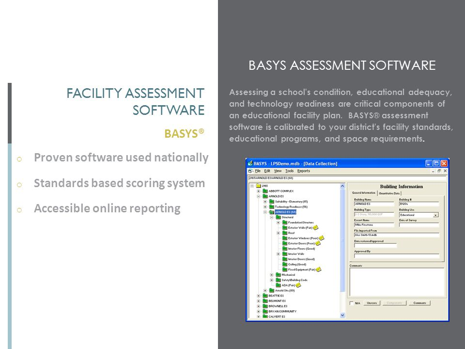 BASYS® FACILITY ASSESSMENT SOFTWARE o Proven software used nationally o Standards based scoring system o Accessible online reporting BASYS ASSESSMENT