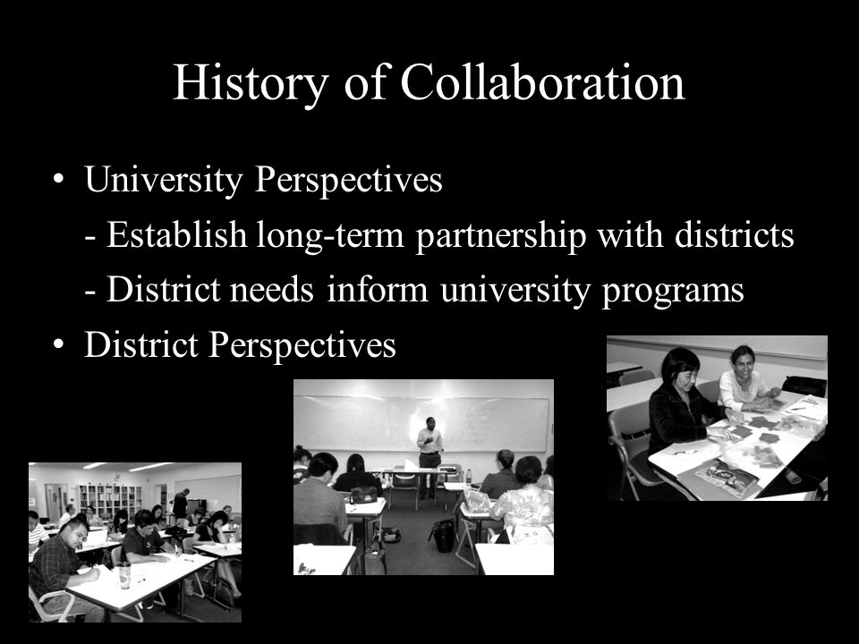 History of Collaboration University Perspectives - Establish long-term partnership with districts - District needs inform university programs District Perspectives