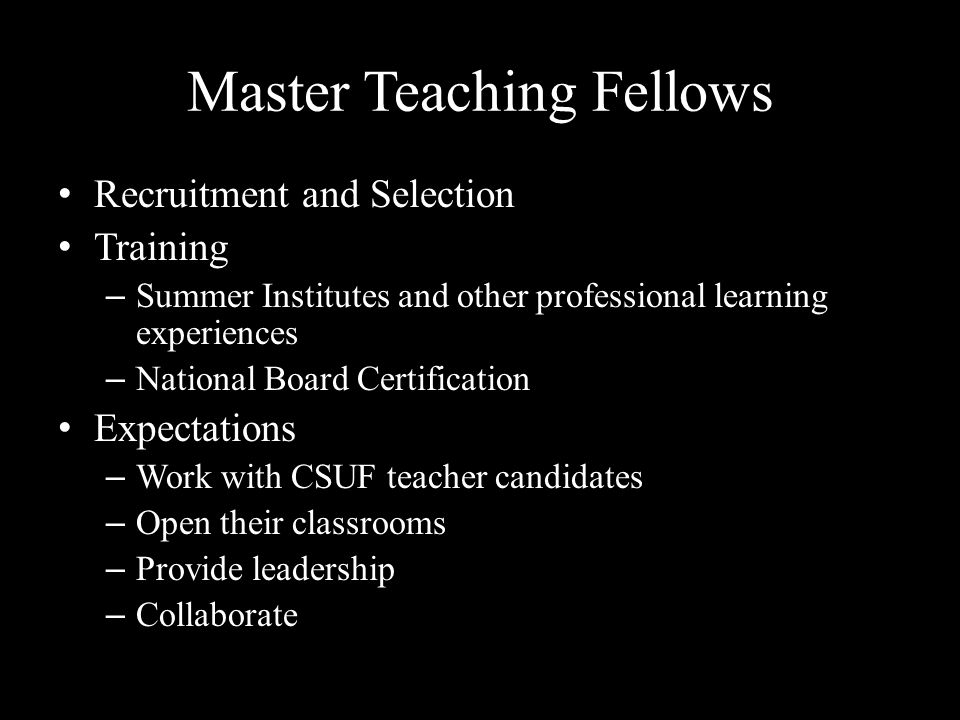 Master Teaching Fellows Recruitment and Selection Training – Summer Institutes and other professional learning experiences – National Board Certification Expectations – Work with CSUF teacher candidates – Open their classrooms – Provide leadership – Collaborate