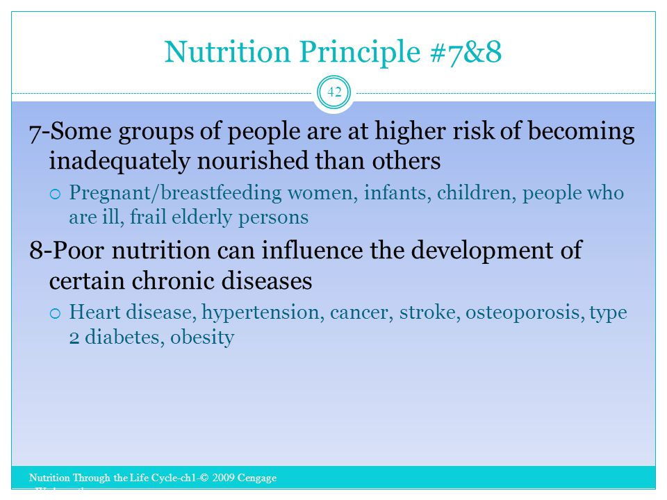 Nutrition Principle #7&8 Nutrition Through the Life Cycle-ch1-© 2009 Cengage - Wadsworth 42 7-Some groups of people are at higher risk of becoming inadequately nourished than others  Pregnant/breastfeeding women, infants, children, people who are ill, frail elderly persons 8-Poor nutrition can influence the development of certain chronic diseases  Heart disease, hypertension, cancer, stroke, osteoporosis, type 2 diabetes, obesity