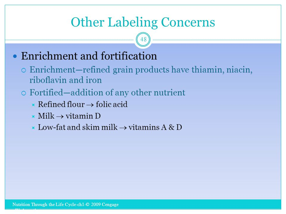 Other Labeling Concerns Nutrition Through the Life Cycle-ch1-© 2009 Cengage - Wadsworth 48 Enrichment and fortification  Enrichment—refined grain products have thiamin, niacin, riboflavin and iron  Fortified—addition of any other nutrient  Refined flour  folic acid  Milk  vitamin D  Low-fat and skim milk  vitamins A & D
