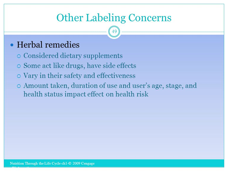 Other Labeling Concerns Nutrition Through the Life Cycle-ch1-© 2009 Cengage - Wadsworth 49 Herbal remedies  Considered dietary supplements  Some act like drugs, have side effects  Vary in their safety and effectiveness  Amount taken, duration of use and user's age, stage, and health status impact effect on health risk