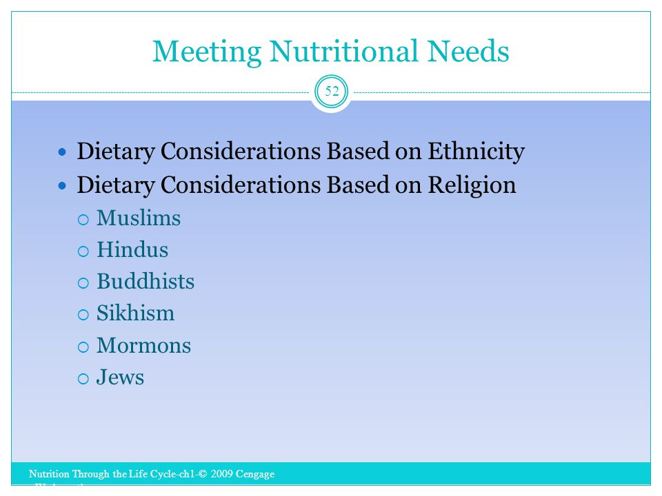 Meeting Nutritional Needs Nutrition Through the Life Cycle-ch1-© 2009 Cengage - Wadsworth 52 Dietary Considerations Based on Ethnicity Dietary Considerations Based on Religion  Muslims  Hindus  Buddhists  Sikhism  Mormons  Jews