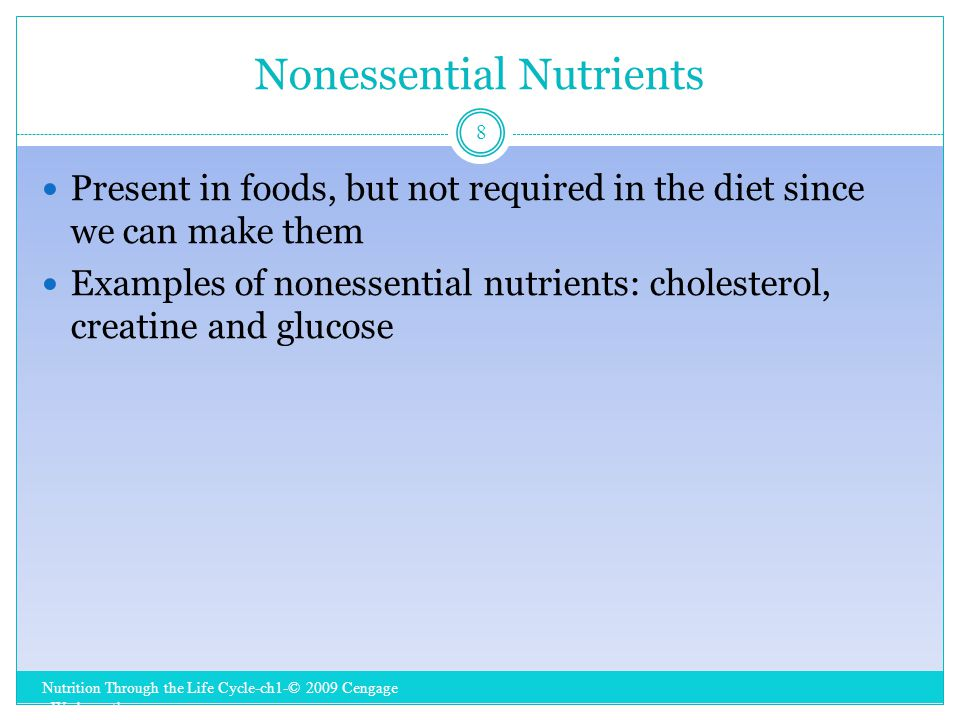 Nonessential Nutrients Nutrition Through the Life Cycle-ch1-© 2009 Cengage - Wadsworth 8 Present in foods, but not required in the diet since we can make them Examples of nonessential nutrients: cholesterol, creatine and glucose