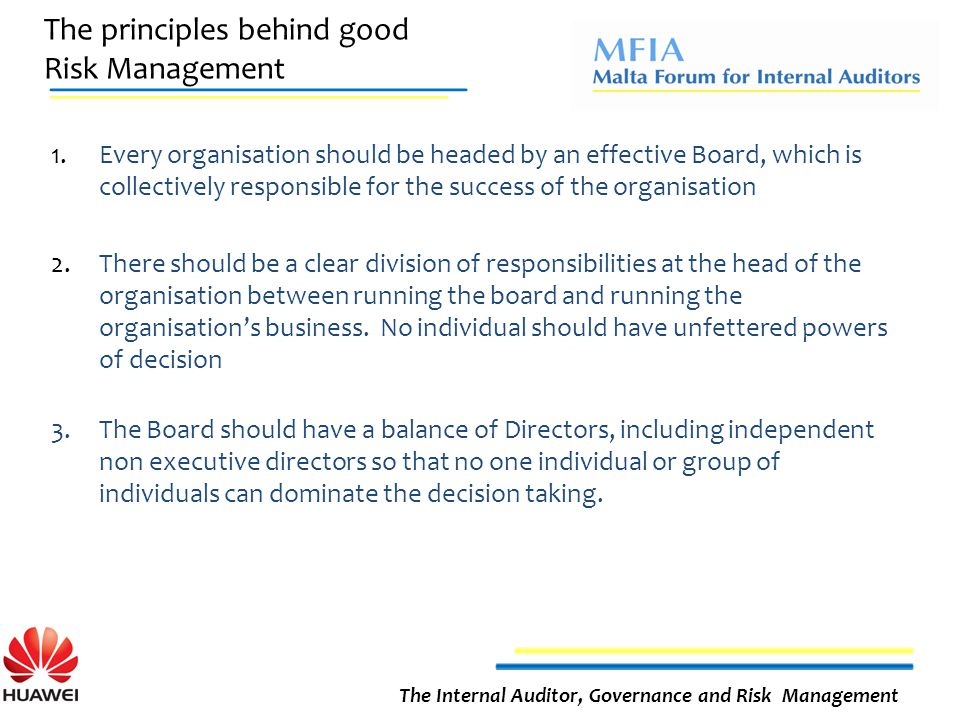 The principles behind good Risk Management The Internal Auditor, Governance and Risk Management 1.Every organisation should be headed by an effective Board, which is collectively responsible for the success of the organisation 2.There should be a clear division of responsibilities at the head of the organisation between running the board and running the organisation's business.