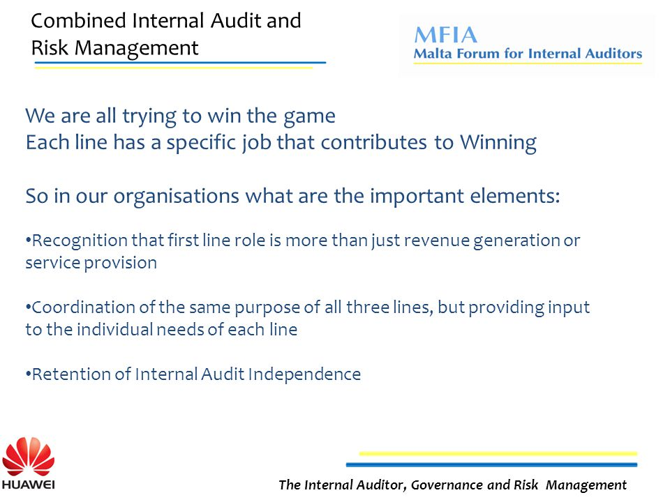 Combined Internal Audit and Risk Management The Internal Auditor, Governance and Risk Management We are all trying to win the game Each line has a specific job that contributes to Winning So in our organisations what are the important elements: Recognition that first line role is more than just revenue generation or service provision Coordination of the same purpose of all three lines, but providing input to the individual needs of each line Retention of Internal Audit Independence