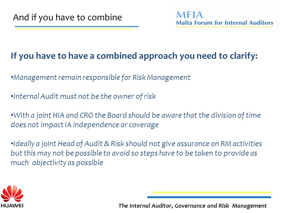And if you have to combine The Internal Auditor, Governance and Risk Management If you have to have a combined approach you need to clarify: Management remain responsible for Risk Management Internal Audit must not be the owner of risk With a joint HIA and CRO the Board should be aware that the division of time does not impact IA independence or coverage Ideally a joint Head of Audit & Risk should not give assurance on RM activities but this may not be possible to avoid so steps have to be taken to provide as much objectivity as possible