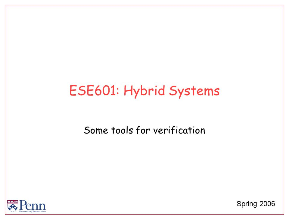 ESE601: Hybrid Systems Some tools for verification Spring 2006