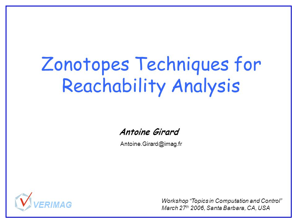 Zonotopes Techniques for Reachability Analysis Antoine Girard Workshop Topics in Computation and Control March 27 th 2006, Santa Barbara, CA, USA Antoine.Girard@imag.fr VERIMAG