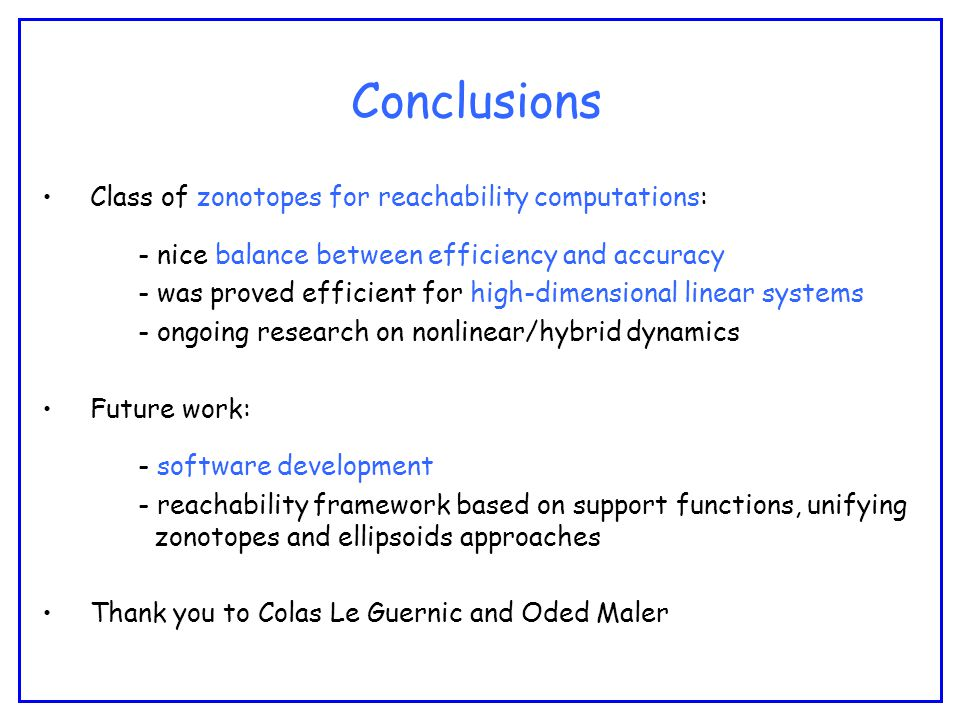 Conclusions Class of zonotopes for reachability computations: - nice balance between efficiency and accuracy - was proved efficient for high-dimensional linear systems - ongoing research on nonlinear/hybrid dynamics Future work: - software development - reachability framework based on support functions, unifying zonotopes and ellipsoids approaches Thank you to Colas Le Guernic and Oded Maler