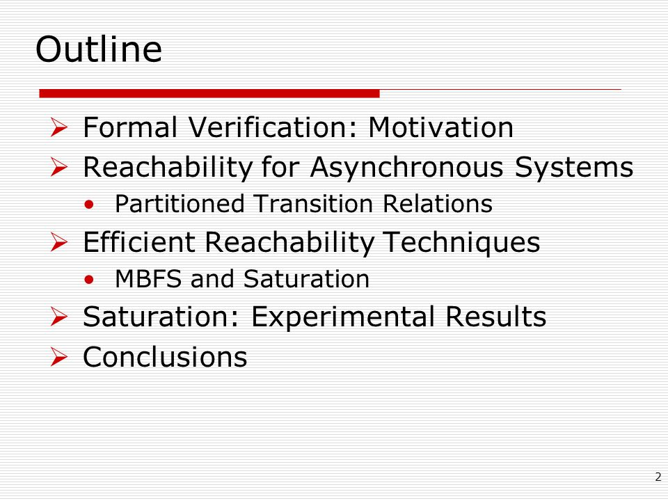 2 Outline  Formal Verification: Motivation  Reachability for Asynchronous Systems Partitioned Transition Relations  Efficient Reachability Techniques MBFS and Saturation  Saturation: Experimental Results  Conclusions