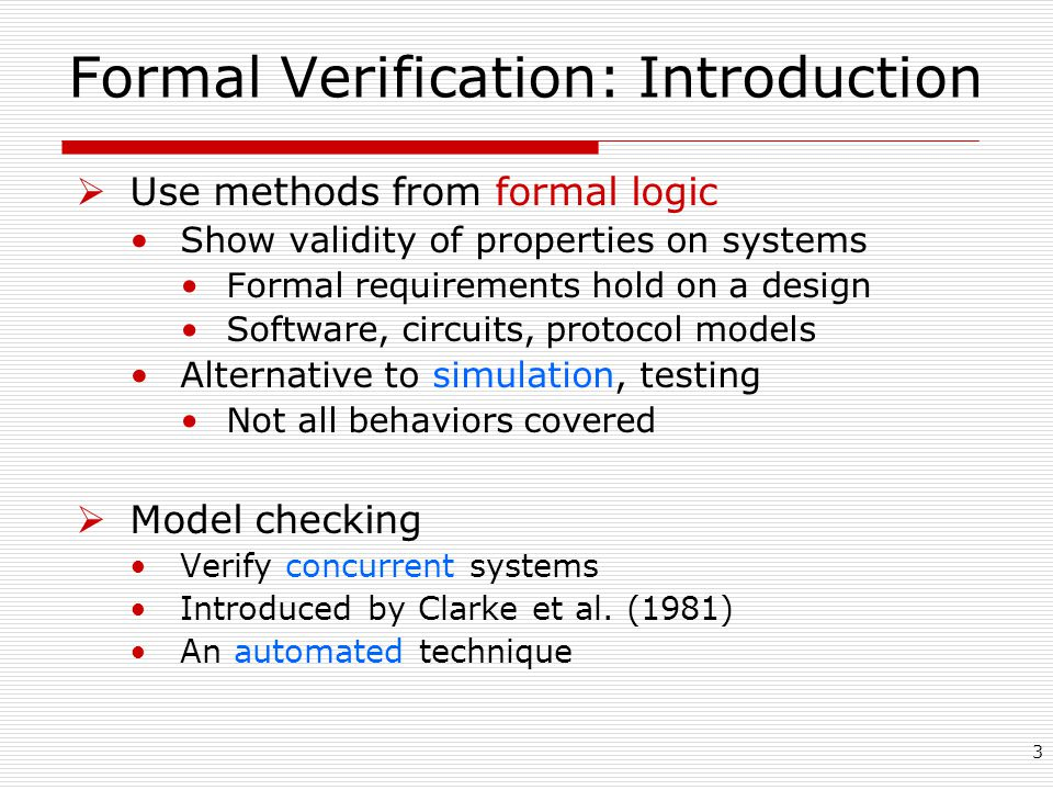 3 Formal Verification: Introduction  Use methods from formal logic Show validity of properties on systems Formal requirements hold on a design Software, circuits, protocol models Alternative to simulation, testing Not all behaviors covered  Model checking Verify concurrent systems Introduced by Clarke et al.