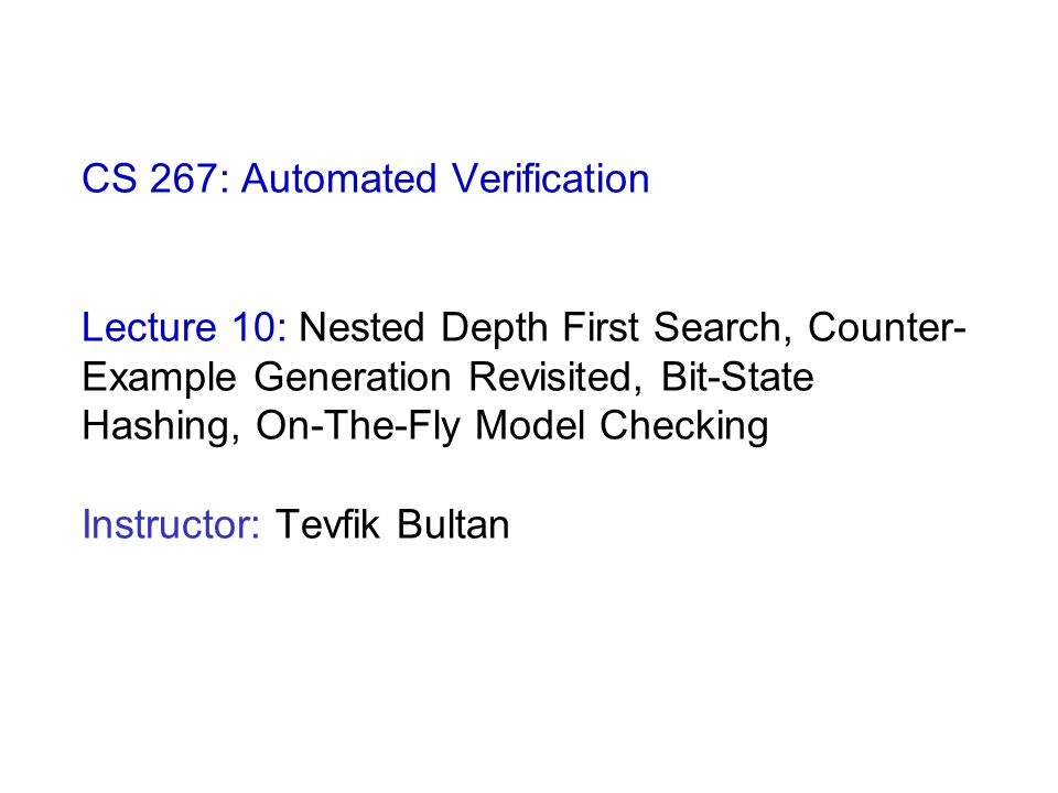CS 267: Automated Verification Lecture 10: Nested Depth First Search, Counter- Example Generation Revisited, Bit-State Hashing, On-The-Fly Model Checking Instructor: Tevfik Bultan