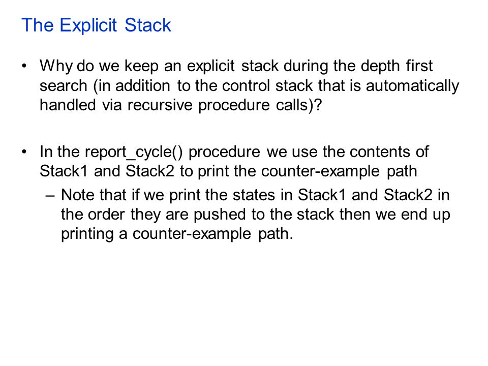 The Explicit Stack Why do we keep an explicit stack during the depth first search (in addition to the control stack that is automatically handled via recursive procedure calls).