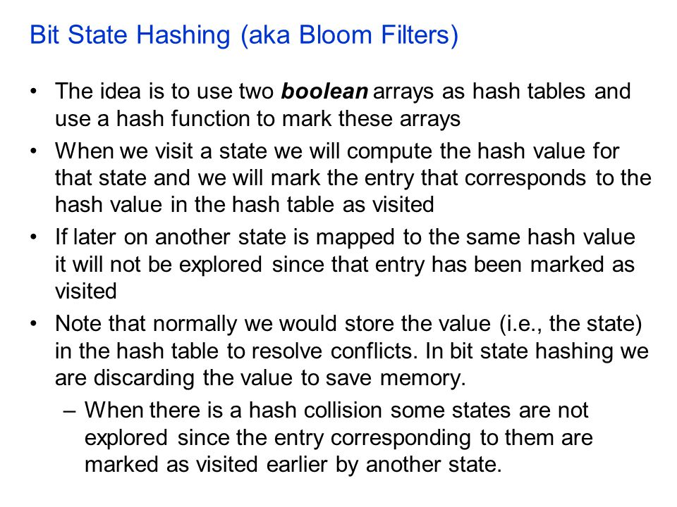 Bit State Hashing (aka Bloom Filters) The idea is to use two boolean arrays as hash tables and use a hash function to mark these arrays When we visit a state we will compute the hash value for that state and we will mark the entry that corresponds to the hash value in the hash table as visited If later on another state is mapped to the same hash value it will not be explored since that entry has been marked as visited Note that normally we would store the value (i.e., the state) in the hash table to resolve conflicts.