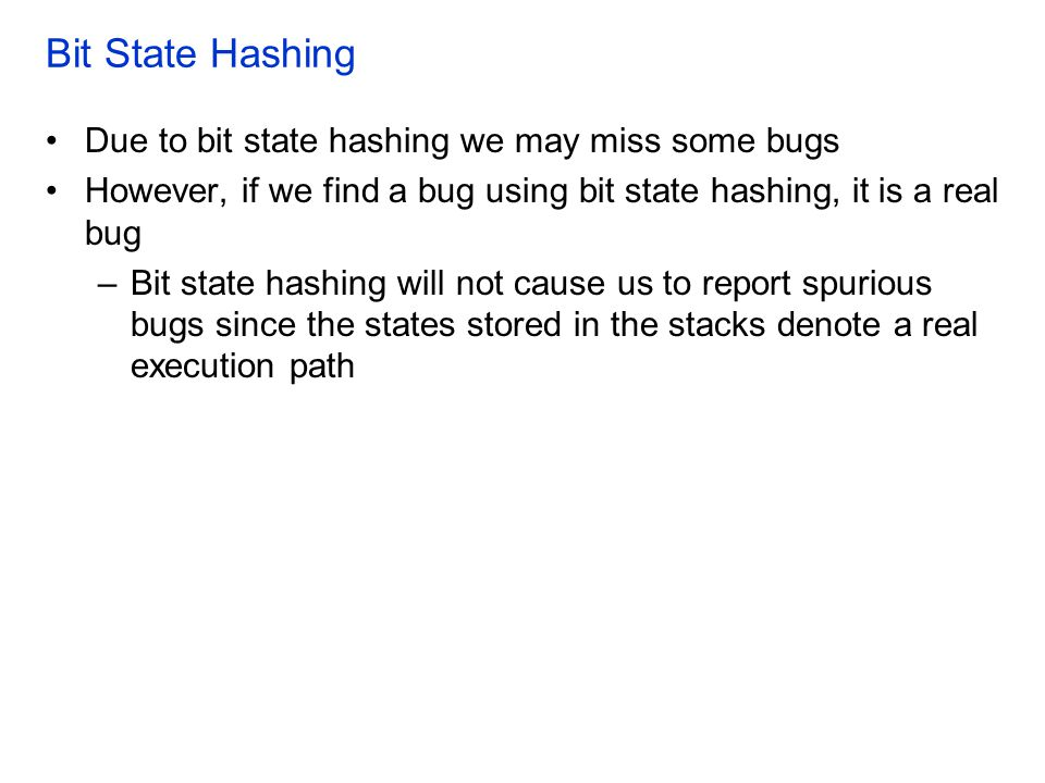 Bit State Hashing Due to bit state hashing we may miss some bugs However, if we find a bug using bit state hashing, it is a real bug –Bit state hashing will not cause us to report spurious bugs since the states stored in the stacks denote a real execution path