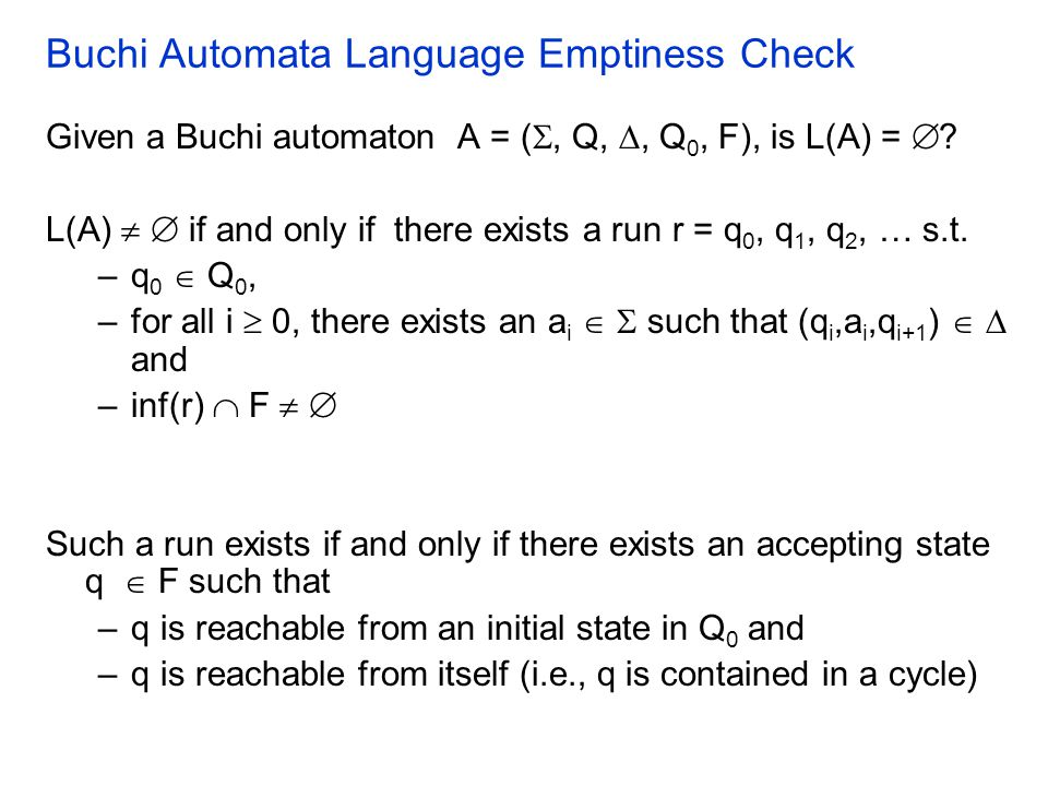 Buchi Automata Language Emptiness Check Given a Buchi automaton A = ( , Q, , Q 0, F), is L(A) =  ? L(A)   if and only if there exists a run r = q