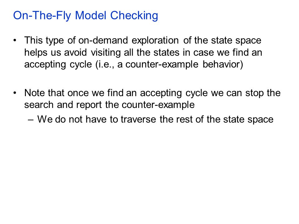 On-The-Fly Model Checking This type of on-demand exploration of the state space helps us avoid visiting all the states in case we find an accepting cycle (i.e., a counter-example behavior) Note that once we find an accepting cycle we can stop the search and report the counter-example –We do not have to traverse the rest of the state space