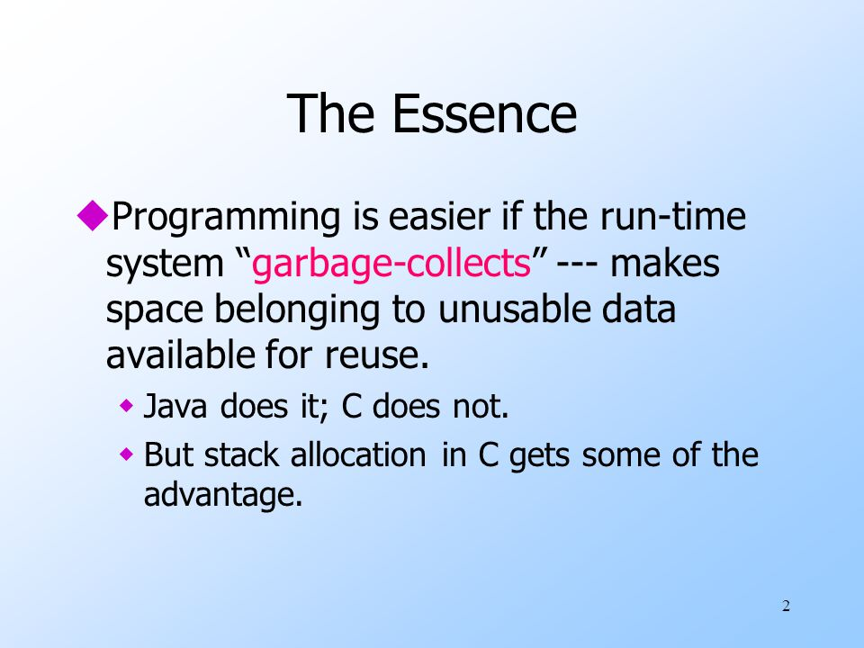 2 The Essence uProgramming is easier if the run-time system garbage-collects --- makes space belonging to unusable data available for reuse.