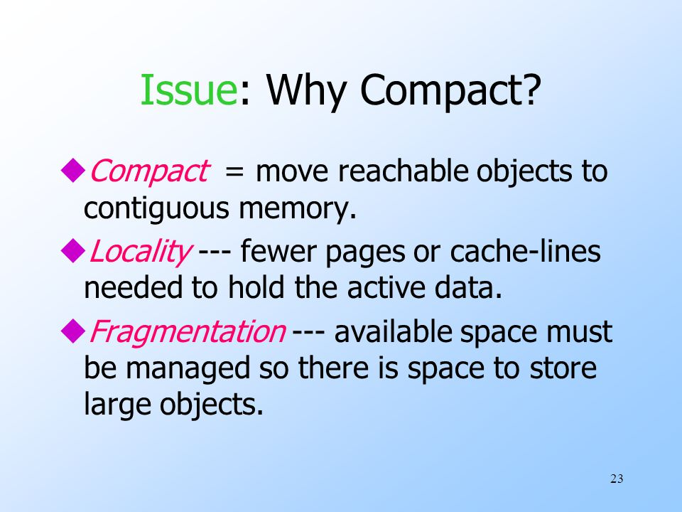 23 Issue: Why Compact. uCompact = move reachable objects to contiguous memory.