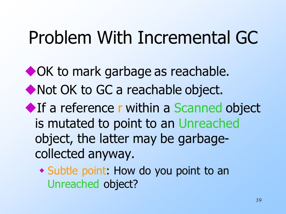 39 Problem With Incremental GC uOK to mark garbage as reachable.