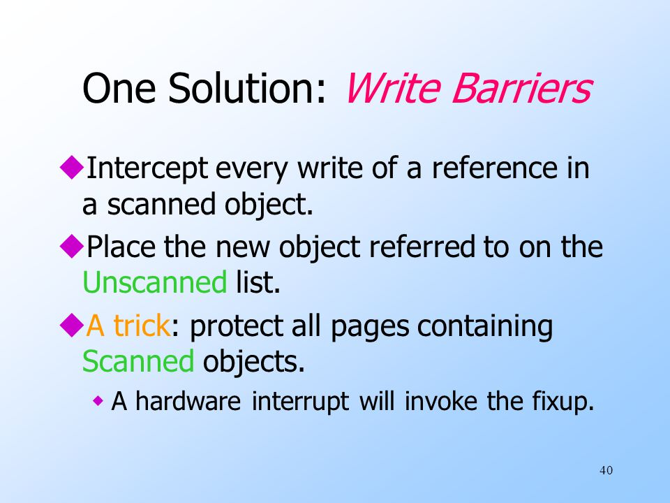 40 One Solution: Write Barriers uIntercept every write of a reference in a scanned object.