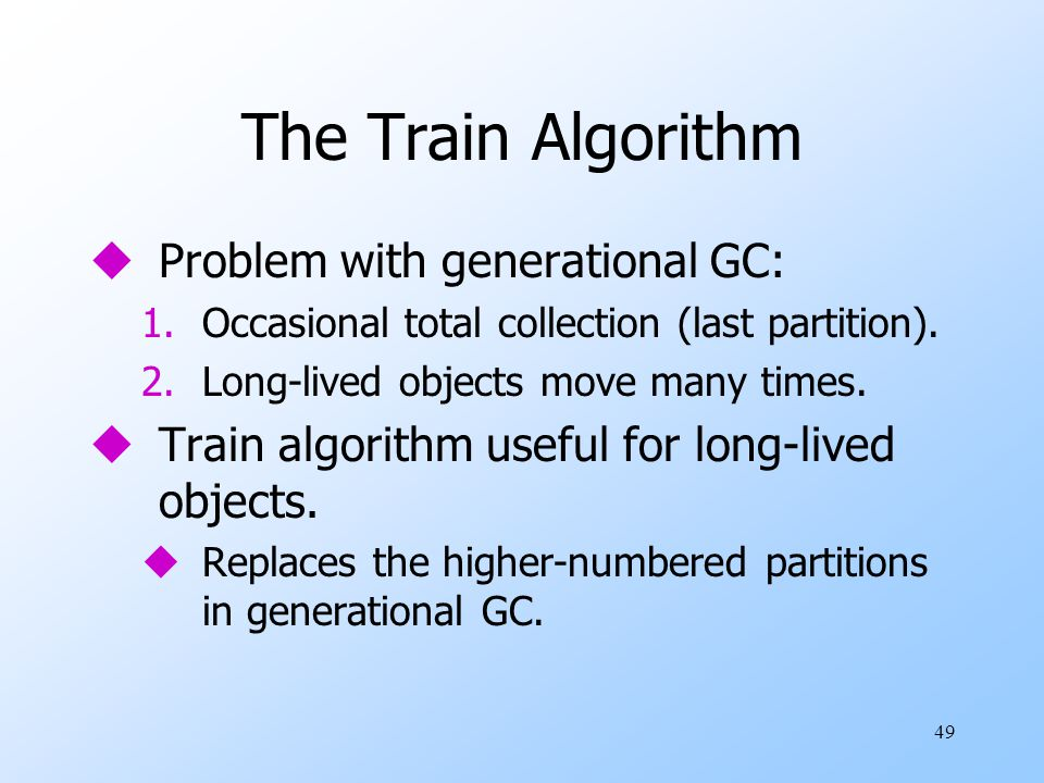 49 The Train Algorithm uProblem with generational GC: 1.Occasional total collection (last partition).