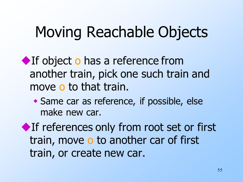55 Moving Reachable Objects uIf object o has a reference from another train, pick one such train and move o to that train.
