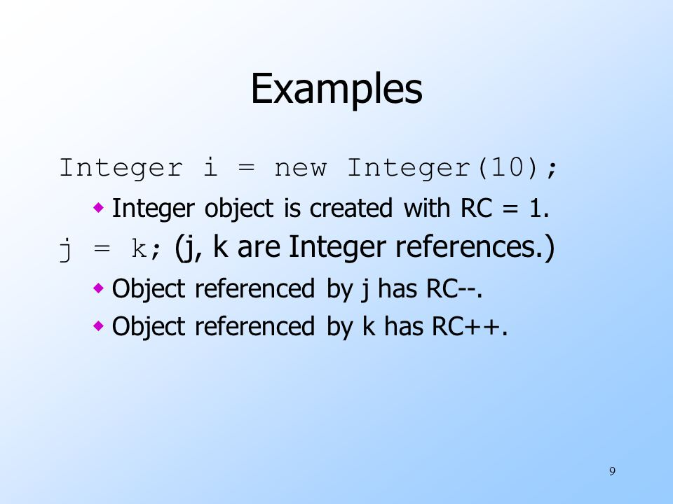 9 Examples Integer i = new Integer(10); wInteger object is created with RC = 1.