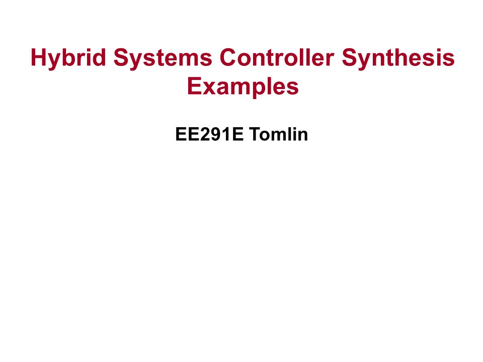 Hybrid Systems Controller Synthesis Examples EE291E Tomlin