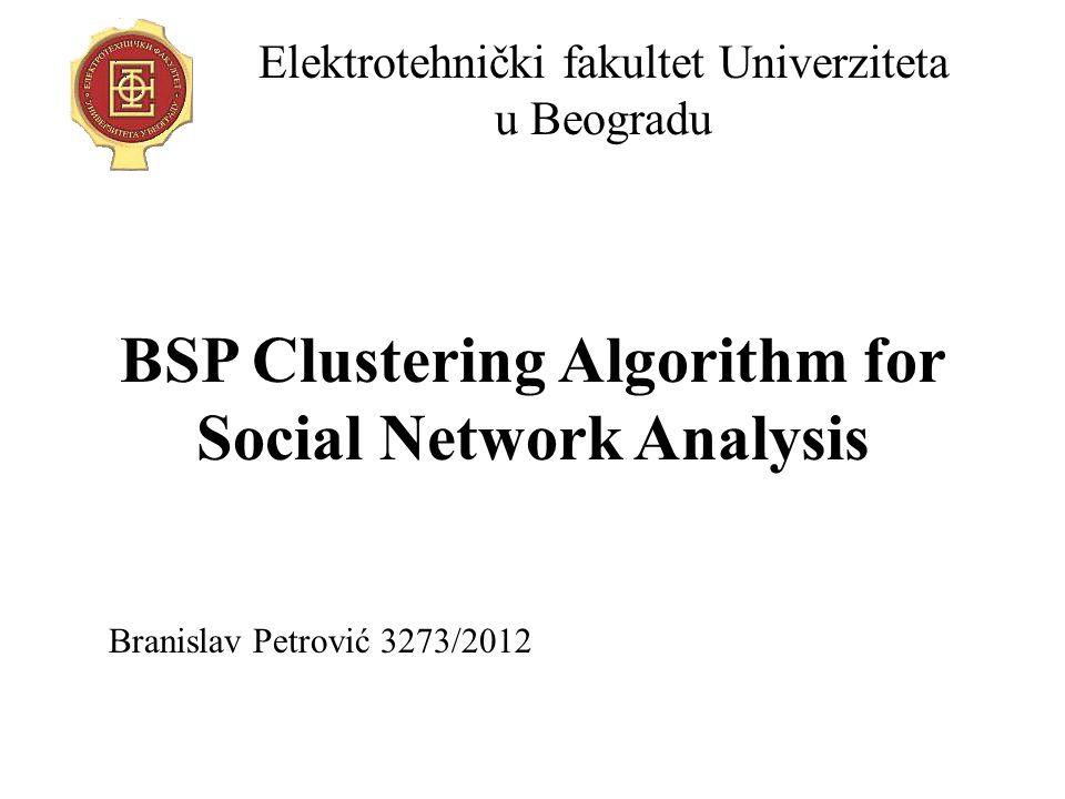 BSP Clustering Algorithm for Social Network Analysis Elektrotehnički fakultet Univerziteta u Beogradu Branislav Petrović 3273/2012