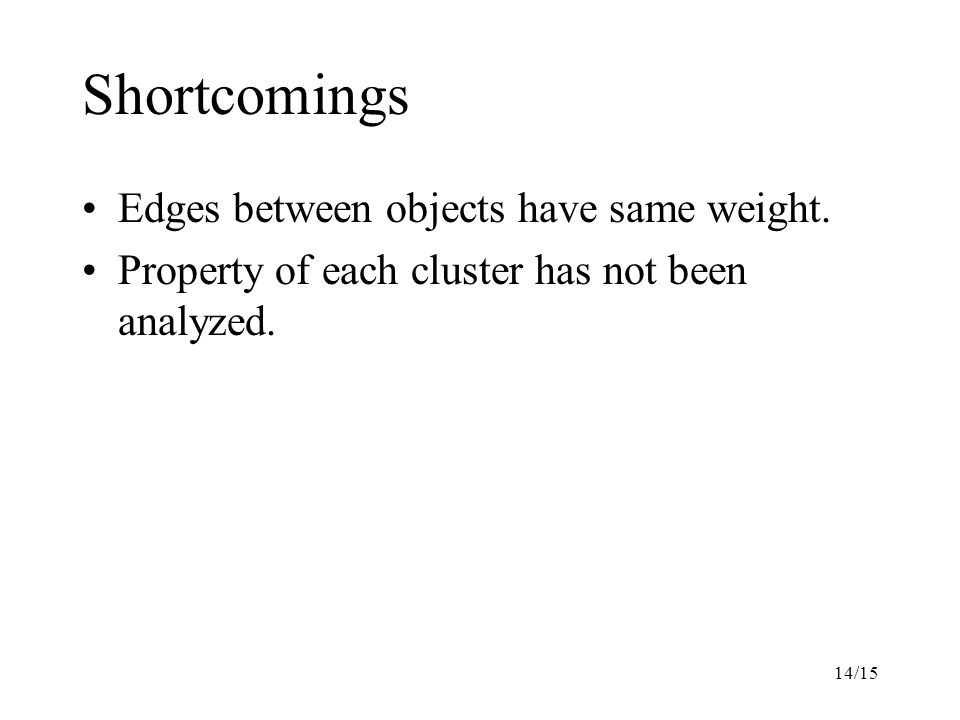 14/15 Shortcomings Edges between objects have same weight.