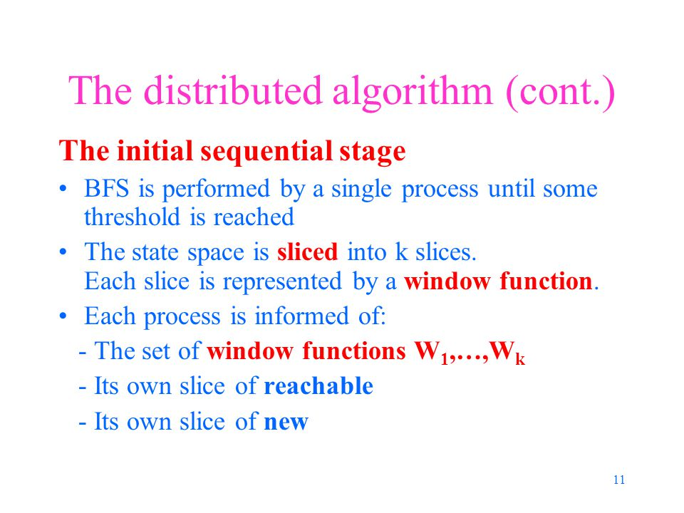 11 The distributed algorithm (cont.) The initial sequential stage BFS is performed by a single process until some threshold is reached The state space is sliced into k slices.
