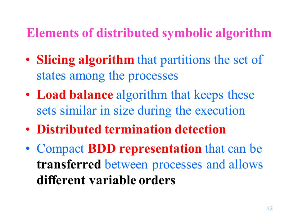 12 Elements of distributed symbolic algorithm Slicing algorithm that partitions the set of states among the processes Load balance algorithm that keeps these sets similar in size during the execution Distributed termination detection Compact BDD representation that can be transferred between processes and allows different variable orders