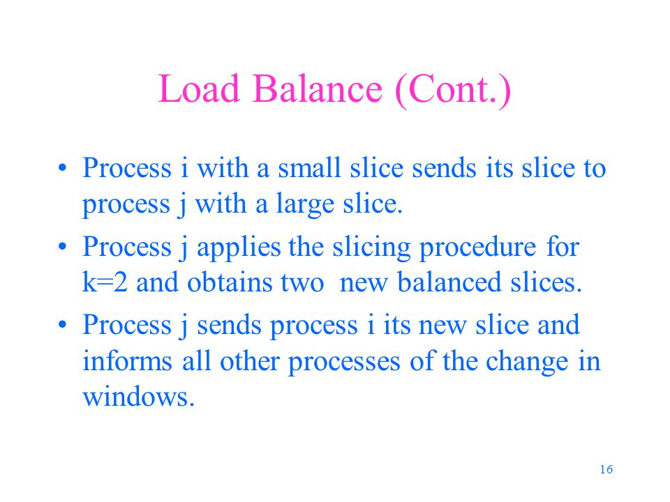 16 Load Balance (Cont.) Process i with a small slice sends its slice to process j with a large slice.