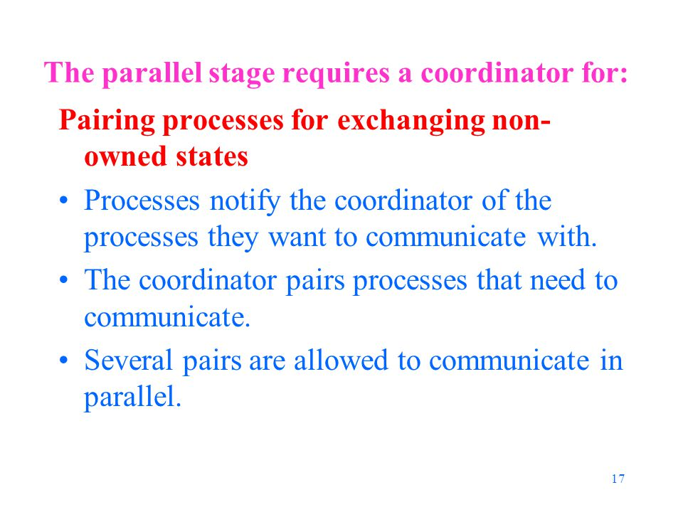 17 The parallel stage requires a coordinator for: Pairing processes for exchanging non- owned states Processes notify the coordinator of the processes they want to communicate with.