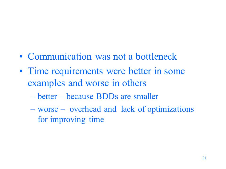 21 Communication was not a bottleneck Time requirements were better in some examples and worse in others –better – because BDDs are smaller –worse – overhead and lack of optimizations for improving time