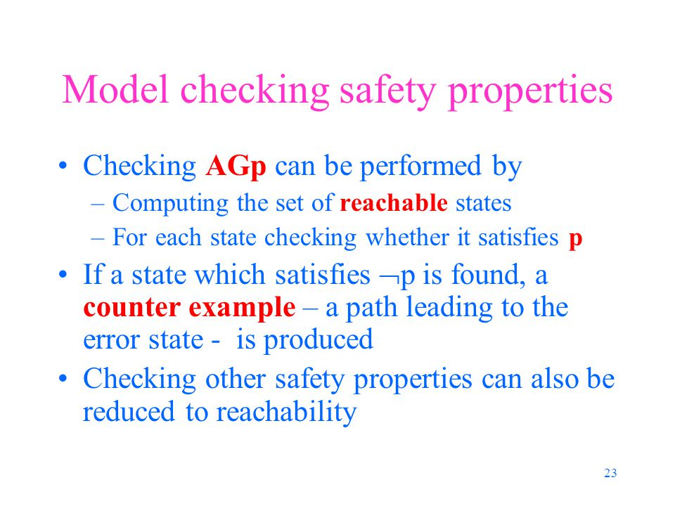 23 Model checking safety properties Checking AGp can be performed by –Computing the set of reachable states –For each state checking whether it satisfies p If a state which satisfies  p is found, a counter example – a path leading to the error state - is produced Checking other safety properties can also be reduced to reachability